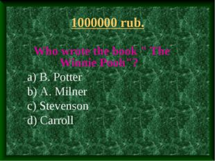 "1000000 rub. Who wrote the book "" The Winnie Pooh""? a) B. Potter b) A. Milner"