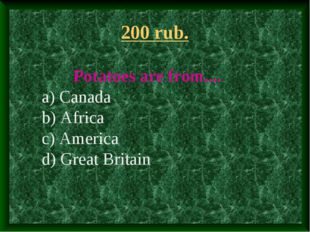 200 rub. Potatoes are from.... a) Canada b) Africa c) America d) Great Britain
