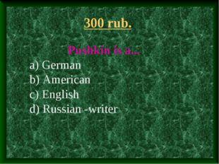 300 rub. Pushkin is a... a) German b) American c) English d) Russian -writer