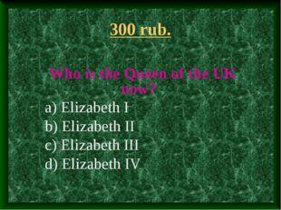 300 rub. Who is the Queen of the UK now? a) Elizabeth I b) Elizabeth II c) El