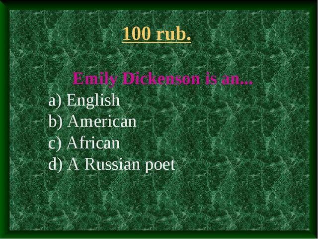 100 rub. Emily Dickenson is an... a) English b) American c) African d) A Russ...
