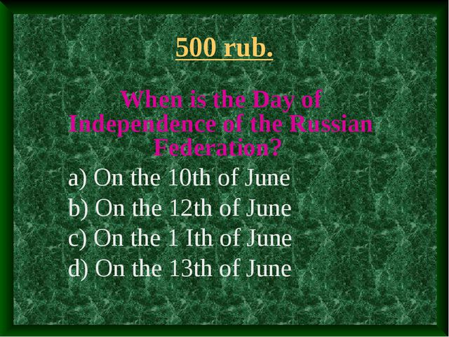 500 rub. When is the Day of Independence of the Russian Federation? a) On the...