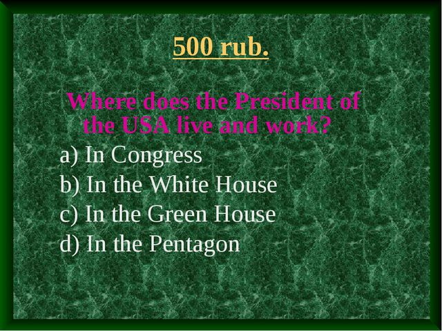 500 rub. Where does the President of the USA live and work? a) In Congress b)...