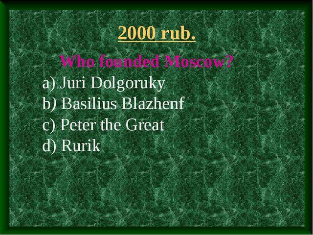 2000 rub. Who founded Moscow? a) Juri Dolgoruky b) Basilius Blazhenf c) Peter...