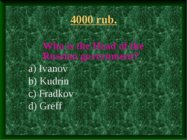 4000 rub. Who is the Head of the Russian government? a) Ivanov b) Kudrin c) F...