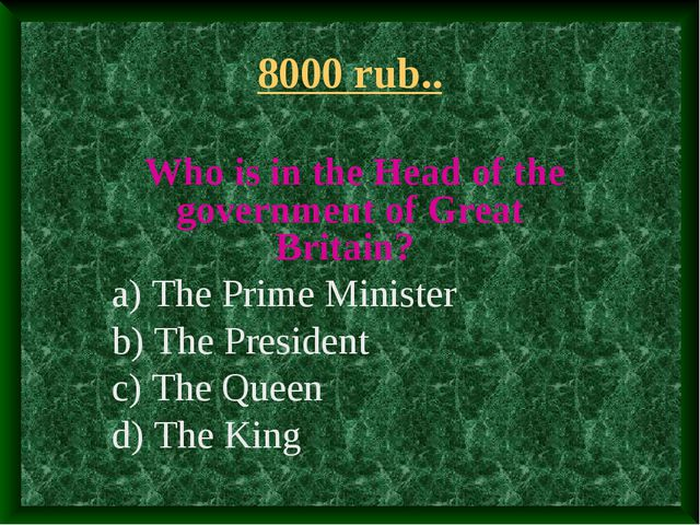 8000 rub.. Who is in the Head of the government of Great Britain? a) The Prim...