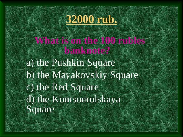 32000 rub. What is on the 100 rubles banknote? a) the Pushkin Square b) the M...