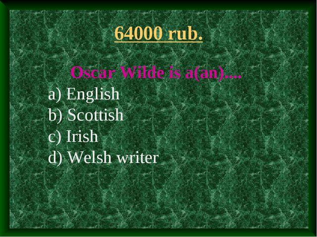 64000 rub. Oscar Wilde is a(an).... a) English b) Scottish c) Irish d) Welsh...