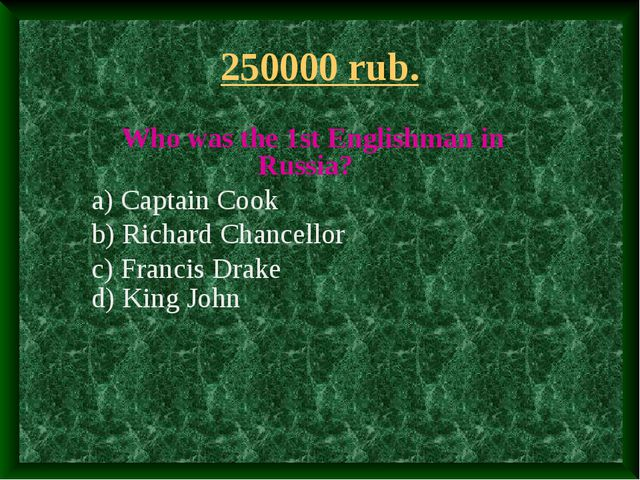 250000 rub. Who was the 1st Englishman in Russia? a) Captain Cook b) Richard...