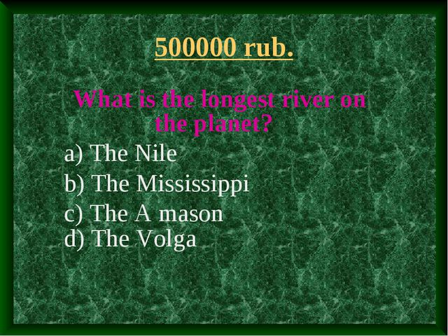 500000 rub. What is the longest river on the planet? a) The Nile b) The Missi...