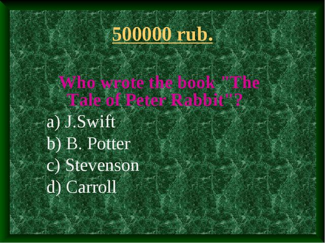 """500000 rub. Who wrote the book """"The Tale of Peter Rabbit""""? a) J.Swift b) B. P..."""