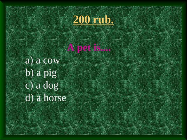200 rub. A pet is.... a) a cow b) a pig c) a dog d) a horse