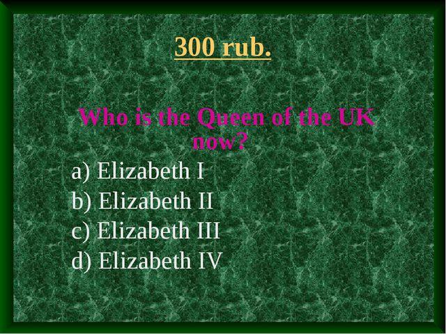 300 rub. Who is the Queen of the UK now? a) Elizabeth I b) Elizabeth II c) El...