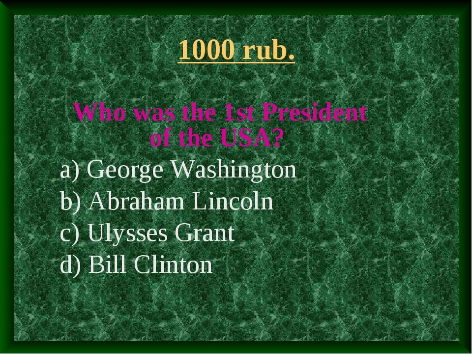 1000 rub. Who was the 1st President of the USA? a) George Washington b) Abrah...