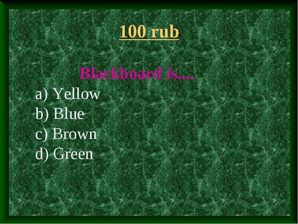 100 rub Blackboard is.... a) Yellow b) Blue c) Brown d) Green