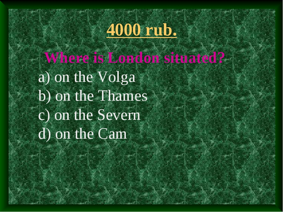 4000 rub. Where is London situated? a) on the Volga b) on the Thames c) on th...