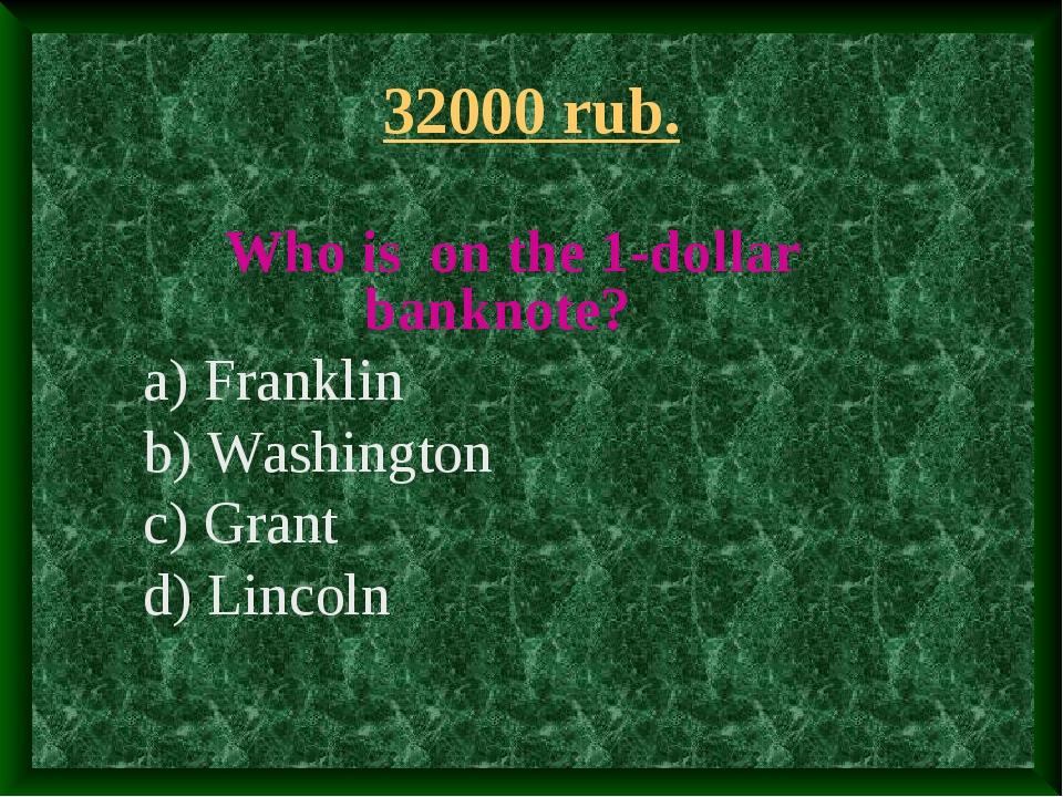 32000 rub. Who is on the 1-dollar banknote? a) Franklin b) Washington c) Gran...
