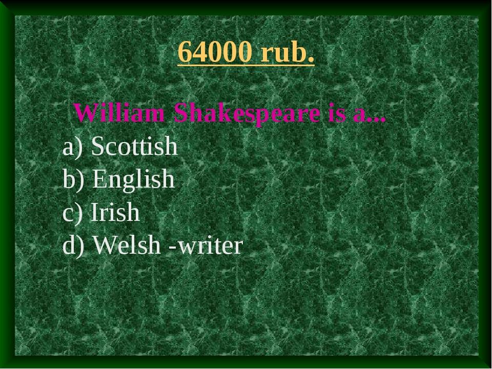 64000 rub. William Shakespeare is a... a) Scottish b) English c) Irish d) Wel...