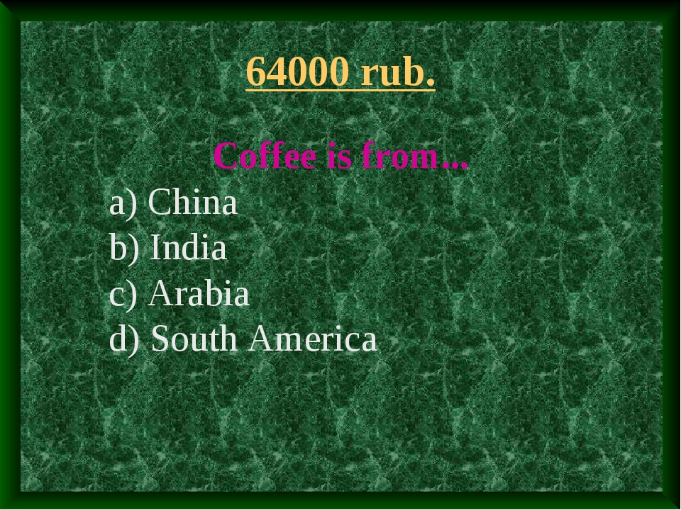 64000 rub. Coffee is from... a) China b) India c) Arabia d) South America