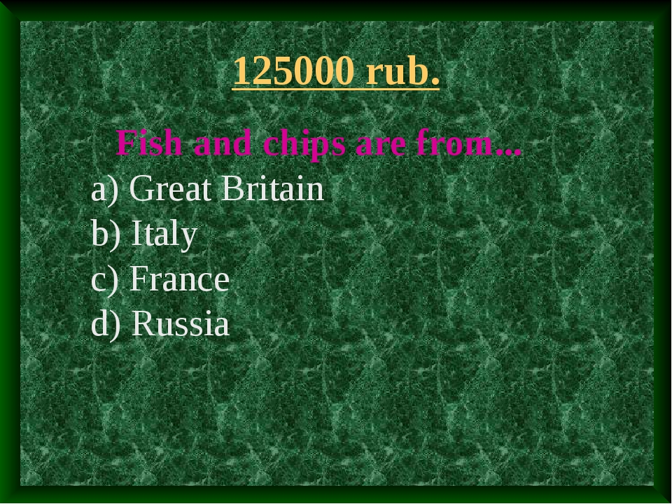 125000 rub. Fish and chips are from... a) Great Britain b) Italy c) France d)...
