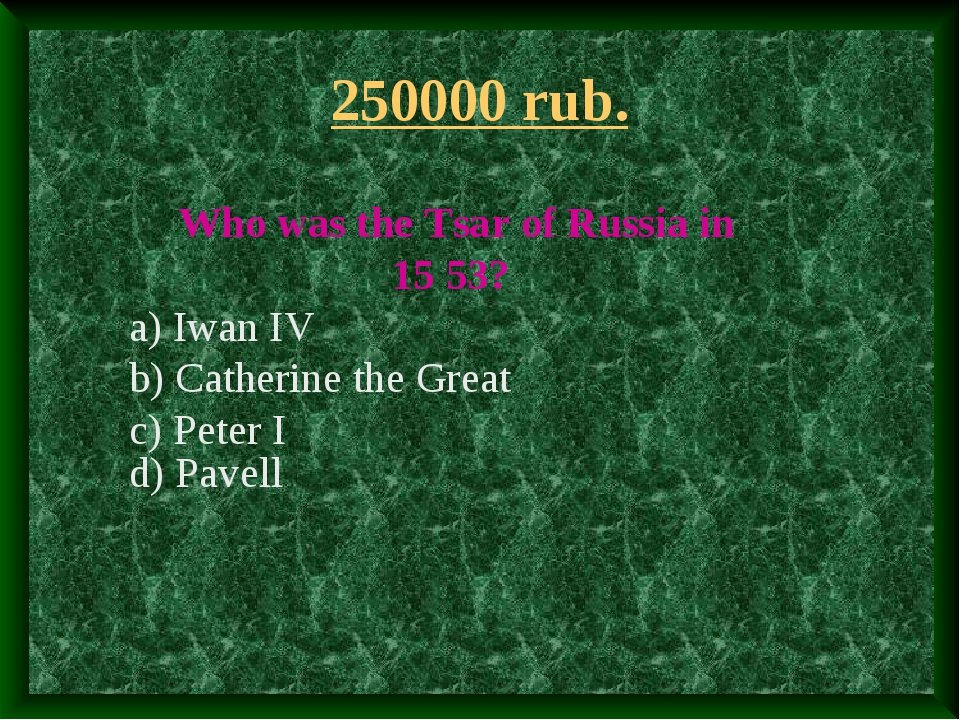 250000 rub. Who was the Tsar of Russia in 15 53? a) Iwan IV b) Catherine the...