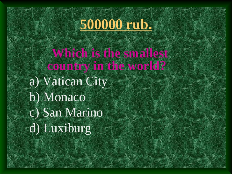 500000 rub. Which is the smallest country in the world? a) Vatican City b) Mo...
