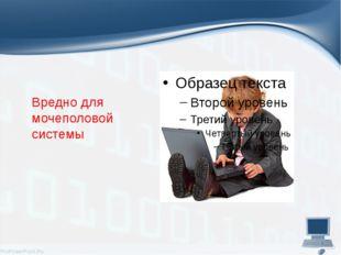 Вредно для мочеполовой системы ProPowerPoint.Ru