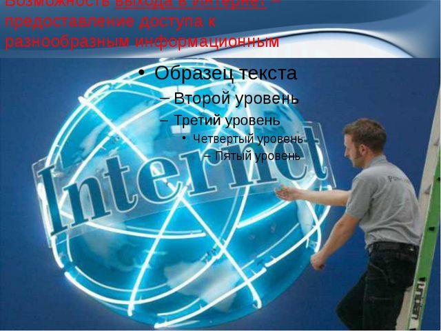 Возможность выхода в Интернет– предоставление доступа к разнообразным информ...