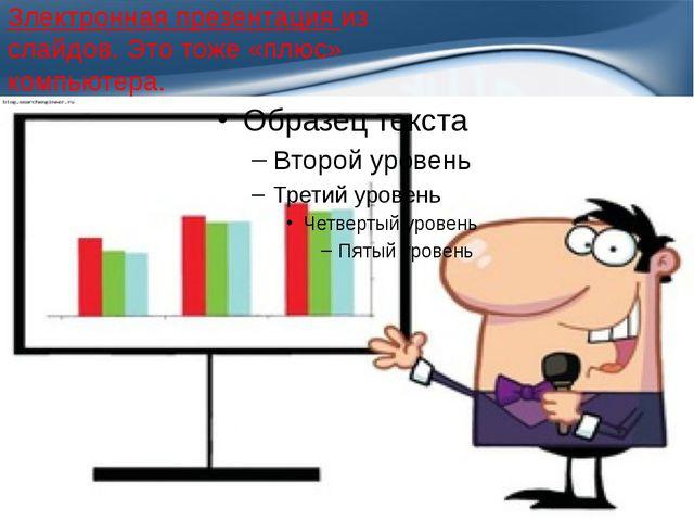Злектронная презентация из слайдов. Это тоже «плюс» компьютера. ProPowerPoint...