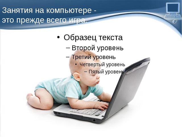 Занятия на компьютере - это прежде всего игра. ProPowerPoint.Ru