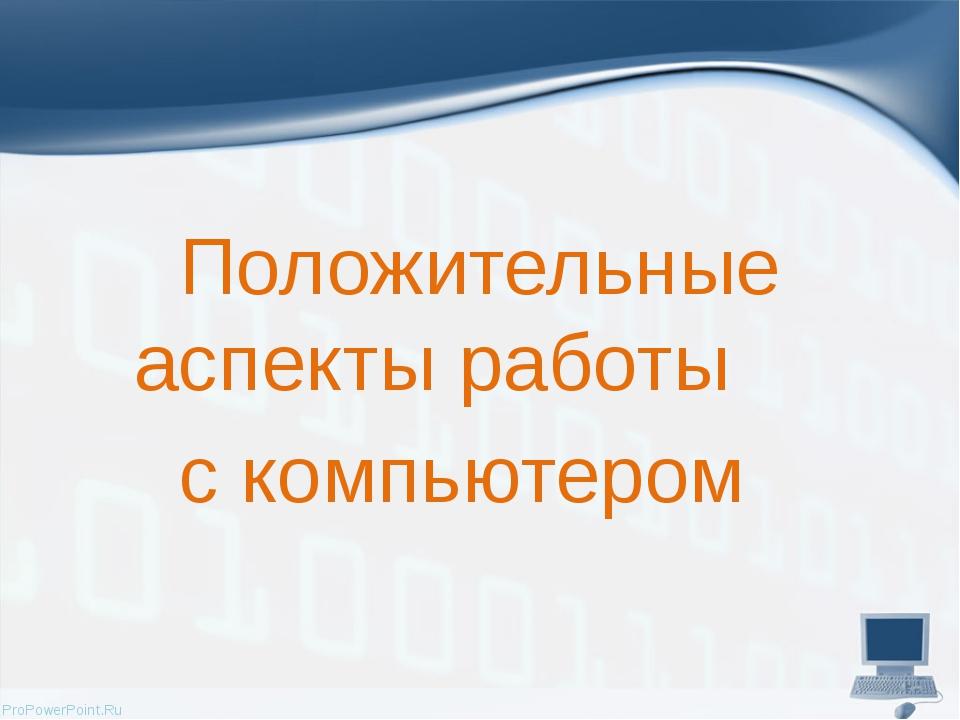 Положительные аспекты работы с компьютером ProPowerPoint.Ru