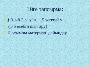 Үйге тапсырма: § 8.1-8.2 оқуға, 15 жаттығу (1-5 есебін шығару) Қосымша матери
