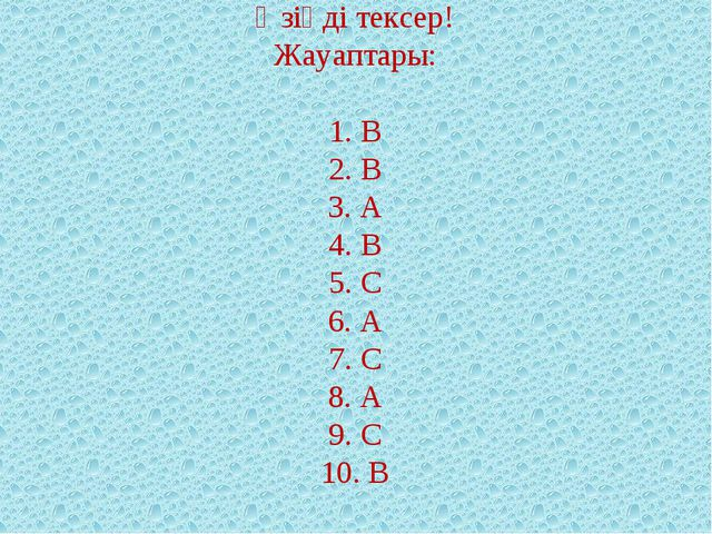 Өзіңді тексер! Жауаптары:  1. В 2. В 3. А 4. В 5. С 6. А 7. С 8. А 9. С 10. В