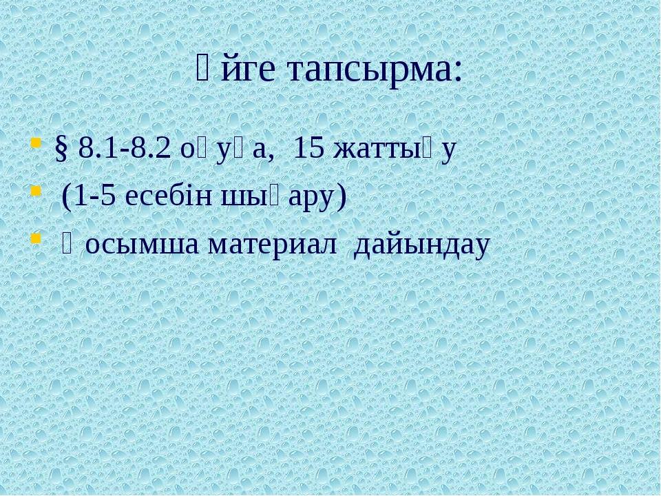 Үйге тапсырма: § 8.1-8.2 оқуға, 15 жаттығу (1-5 есебін шығару) Қосымша матери...