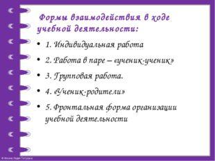 Формы взаимодействия в ходе учебной деятельности: 1. Индивидуальная работа 2