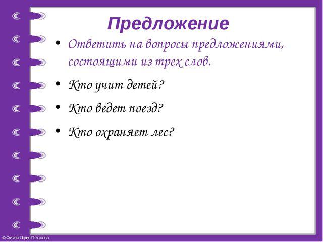 Предложение Ответить на вопросы предложениями, состоящими из трех слов. Кто у...