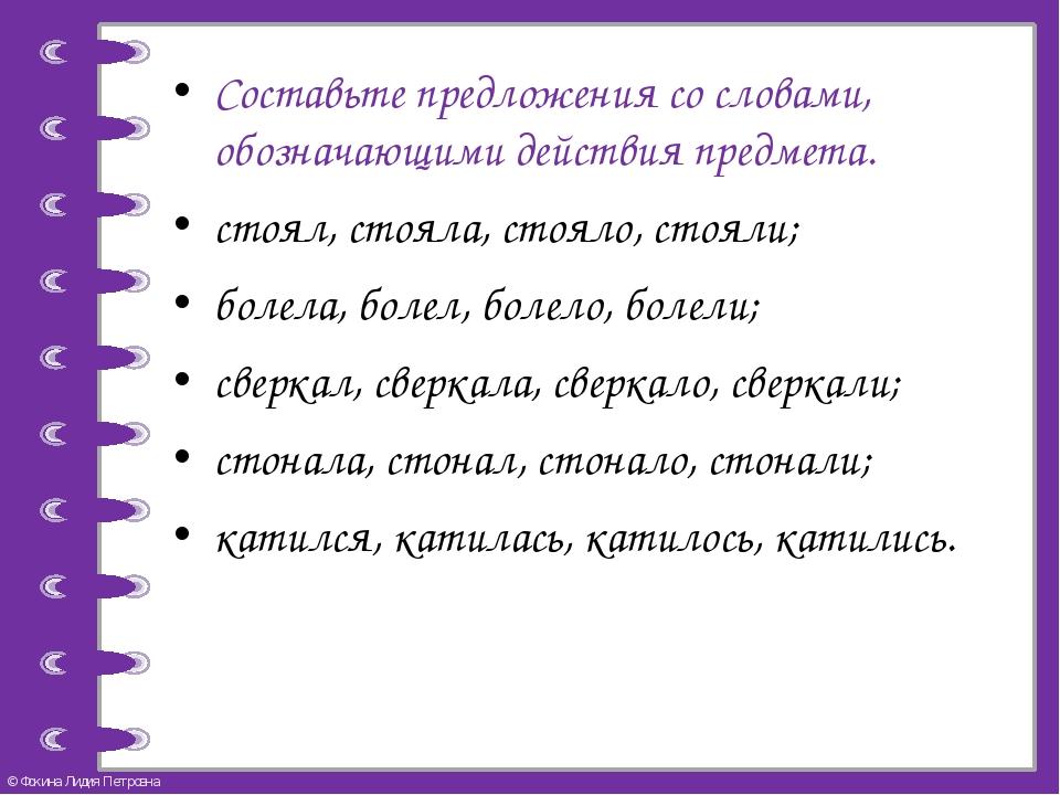 Составьте предложения со словами, обозначающими действия предмета. стоял, ст...