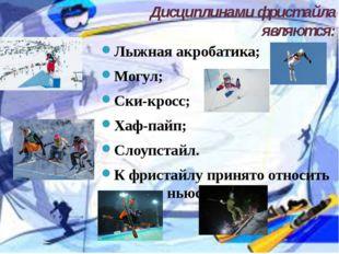 Дисциплинами фристайла являются: Лыжная акробатика; Могул; Cки-кросс; Хаф-п