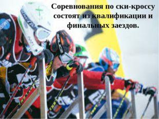 Соревнования по ски-кроссу состоят из квалификации и финальных заездов.