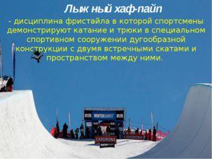 Лыжный хаф-пайп - дисциплина фристайла в которой спортсмены демонстрируют кат
