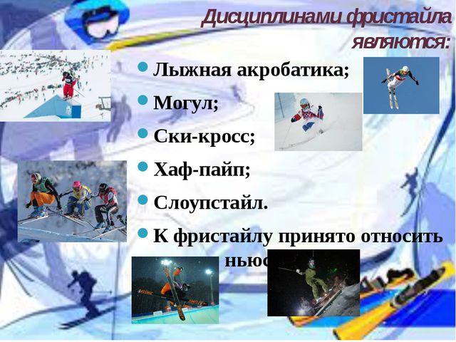 Дисциплинами фристайла являются: Лыжная акробатика; Могул; Cки-кросс; Хаф-п...