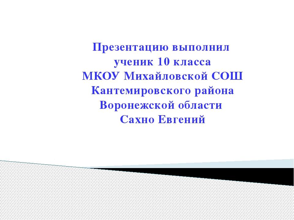Презентацию выполнил ученик 10 класса МКОУ Михайловской СОШ Кантемировского...