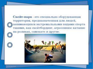 Скейт-парк –это специально оборудованная территория, предназначенная для люде