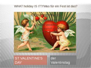 WHAT holiday IS IT?/Was für ein Fest ist das? ST VALENTINE'S DAY der Valentin