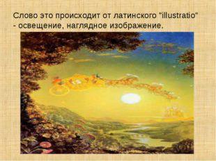 """Слово это происходит от латинского """"illustratio"""" - освещение, наглядное изобр"""