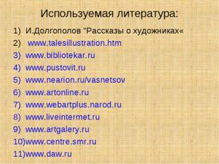 """Используемая литература: И.Долгополов """"Рассказы о художниках« www.talesillust"""