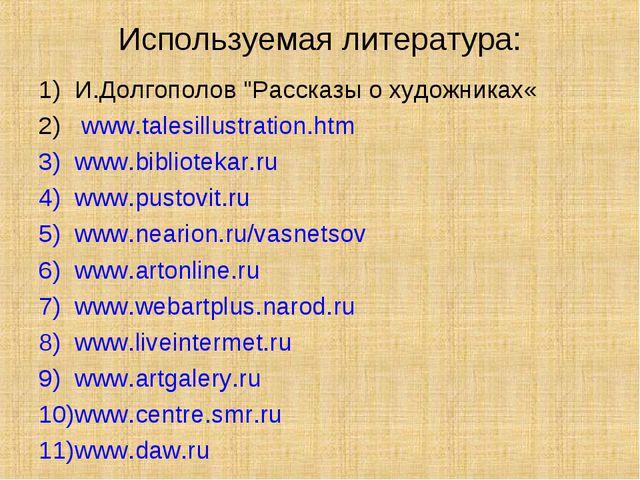 """Используемая литература: И.Долгополов """"Рассказы о художниках« www.talesillust..."""
