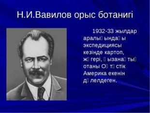 Н.И.Вавилов орыс ботанигі 1932-33 жылдар аралығындағы экспедициясы кезінде ка