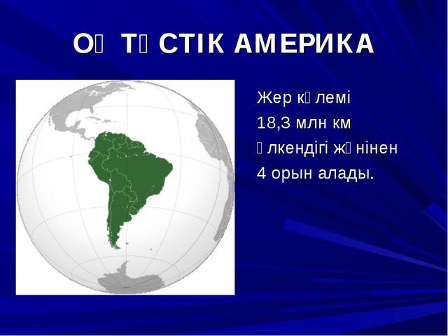 ОҢТҮСТІК АМЕРИКА Жер көлемі 18,3 млн км Үлкендігі жөнінен 4 орын алады.