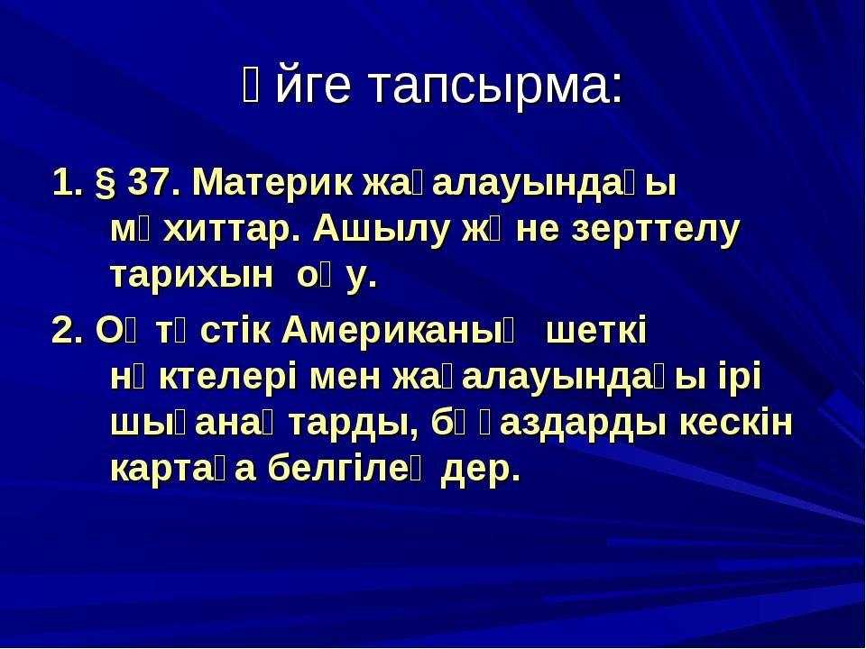 Үйге тапсырма: 1. § 37. Материк жағалауындағы мұхиттар. Ашылу және зерттелу т...